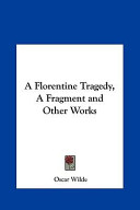 A Florentine Tragedy, a Fragment and Other Works