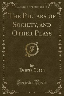 The Pillars of Society, and Other Plays (Classic Reprint)