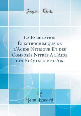 La Fabrication Électrochimique de l'Acide Nitrique Et des Composés Nitrés A l'Aide des Éléments de l'Air (Classic Reprint)