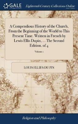 A Compendious History of the Church, from the Beginning of the World to This Present Time. Written in French by Lewis Ellis Dupin, ... the Second Edition. of 4; Volume 1