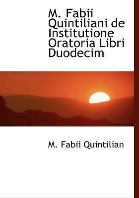M. Fabii Quintiliani de Institutione Oratoria Libri Duodecim