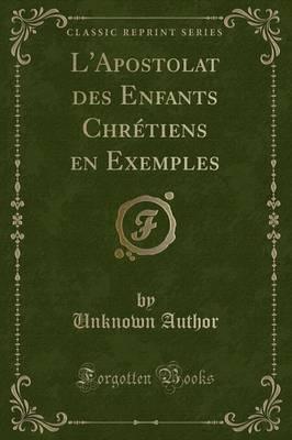 L'Apostolat des Enfants Chrétiens en Exemples (Classic Reprint)