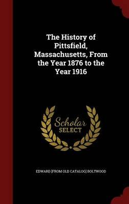The History of Pittsfield, Massachusetts, from the Year 1876 to the Year 1916
