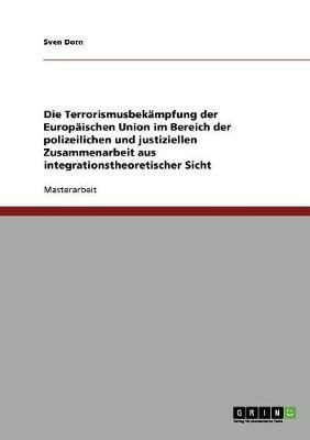 Die Terrorismusbekämpfung der Europäischen Union im Bereich der polizeilichen und justiziellen Zusammenarbeit aus integrationstheoretischer Sicht