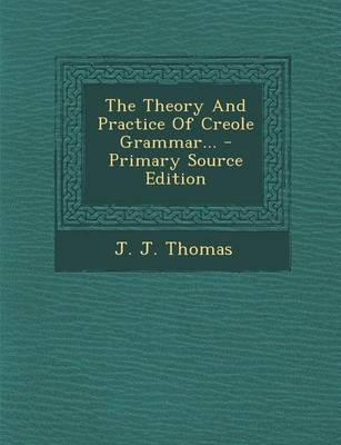 The Theory and Practice of Creole Grammar... - Primary Source Edition