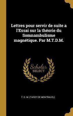 Lettres Pour Servir de Suite a l'Essai Sur La Théorie Du Somnambulisme Magnétique. Par M.T.D.M.