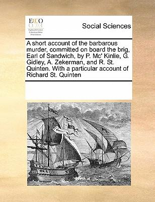 A Short Account of the Barbarous Murder, Committed on Board the Brig, Earl of Sandwich, by P. MC' Kinlie, G. Gidley, A. Zekerman, and R. St. Quinten. with a Particular Account of Richard St. Quinten