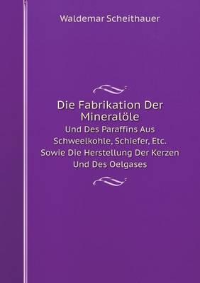 Die Fabrikation Der Mineralole Und Des Paraffins Aus Schweelkohle, Schiefer, Etc. Sowie Die Herstellung Der Kerzen Und Des Oelgases