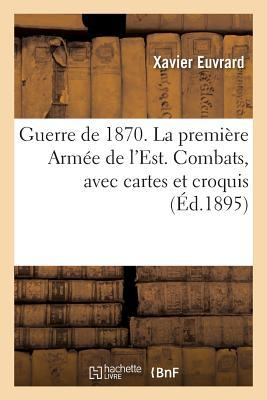 Guerre de 1870. la Premiere Arme de l'Est, Reconstitution Exacte et Detaillee de Petits Combats