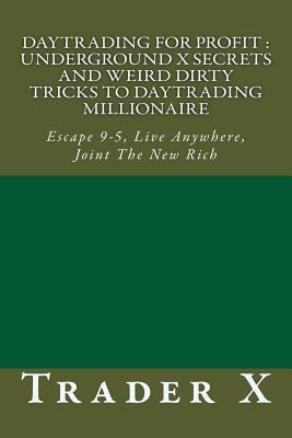 Daytrading for Profit Underground X Secrets and Weird Dirty Tricks to Daytrading Millionaire