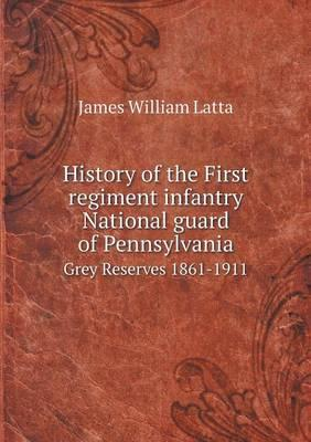 History of the First Regiment Infantry National Guard of Pennsylvania Grey Reserves 1861-1911