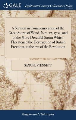 A Sermon in Commemoration of the Great Storm of Wind, Nov. 27, 1703; And of the More Dreadful Storm Which Threatened the Destruction of British ... Eve of the Revolution