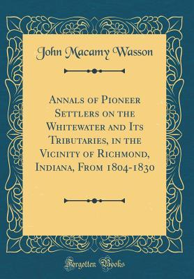 Annals of Pioneer Settlers on the Whitewater and Its Tributaries, in the Vicinity of Richmond, Indiana, From 1804-1830 (Classic Reprint)