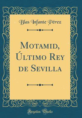 Motamid, Último Rey de Sevilla (Classic Reprint)
