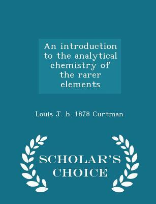 An Introduction to the Analytical Chemistry of the Rarer Elements - Scholar's Choice Edition