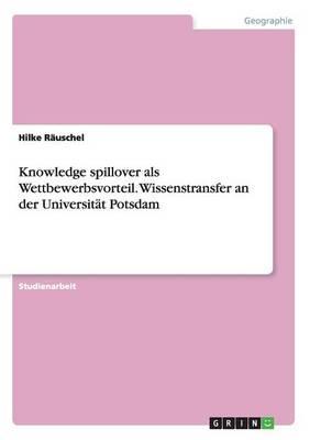 Knowledge spillover als Wettbewerbsvorteil.  Wissenstransfer an der Universität Potsdam