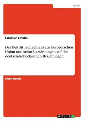 Der Beitritt Tschechiens zur Europäischen Union und seine Auswirkungen auf die deutsch-tschechischen Beziehungen