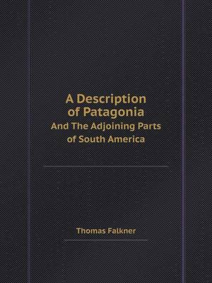 A Description of Patagonia and the Adjoining Parts of South America