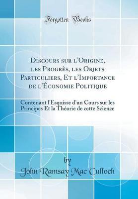 Discours sur l'Origine, les Progrès, les Objets Particuliers, Et l'Importance de l'Économie Politique