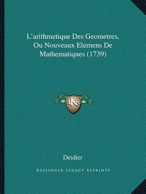 La  Acentsacentsa A-Acentsa Acentsarithmetique Des Geometrela Acentsacentsa A-Acentsa Acentsarithmetique Des Geometres, Ou Nouveaux Elemens de Mathema