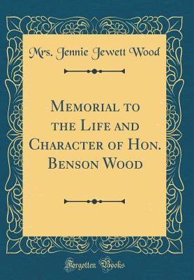 Memorial to the Life and Character of Hon. Benson Wood (Classic Reprint)