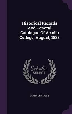 Historical Records and General Catalogue of Acadia College, August, 1888