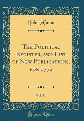 The Political Register, and List of New Publications, for 1772, Vol. 10 (Classic Reprint)
