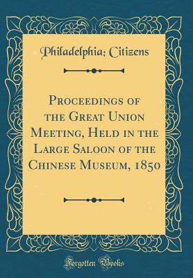 Proceedings of the Great Union Meeting, Held in the Large Saloon of the Chinese Museum, 1850 (Classic Reprint)