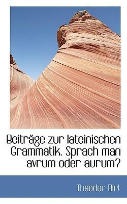 Beitr GE Zur Lateinischen Grammatik. Sprach Man Avrum Oder Aurum?
