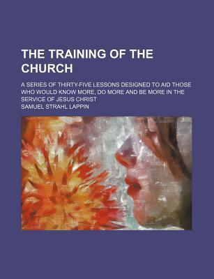 The Training of the Church; A Series of Thirty-Five Lessons Designed to Aid Those Who Would Know More, Do More and Be More in the Service of Jesus Christ