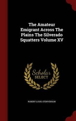 The Amateur Emigrant Across the Plains the Silverado Squatters; Volume XV