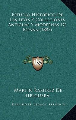 Estudio Historico de Las Leyes y Colecciones Antiguas y Modernas de Espana (1885)