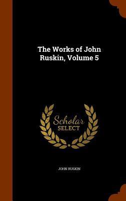 The Works of John Ruskin, Volume 5