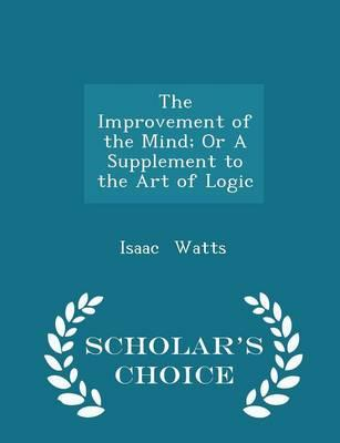 The Improvement of the Mind; Or a Supplement to the Art of Logic - Scholar's Choice Edition