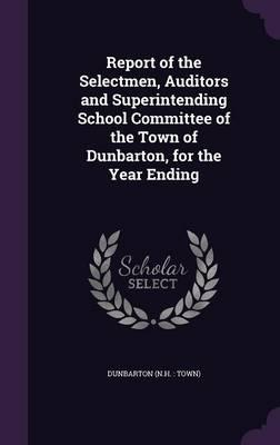 Report of the Selectmen, Auditors and Superintending School Committee of the Town of Dunbarton, for the Year Ending