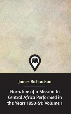 Narrative of a Mission to Central Africa Performed in the Years 1850-51