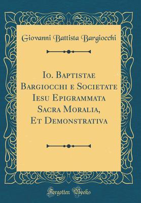 Io. Baptistae Bargiocchi e Societate Iesu Epigrammata Sacra Moralia, Et Demonstrativa (Classic Reprint)