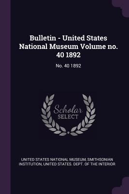 Bulletin - United States National Museum Volume No. 40 1892