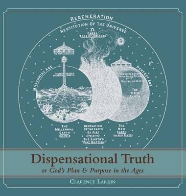 Dispensational Truth [With Full Size Illustrations], or God's Plan and Purpose in the Ages