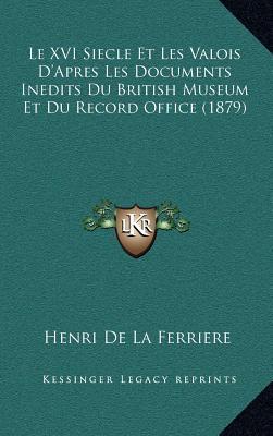 Le XVI Siecle Et Les Valois D'Apres Les Documents Inedits Du British Museum Et Du Record Office (1879)