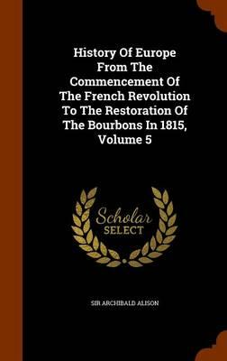 History of Europe from the Commencement of the French Revolution to the Restoration of the Bourbons in 1815, Volume 5