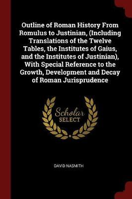Outline of Roman History from Romulus to Justinian, (Including Translations of the Twelve Tables, the Institutes of Gaius, and the Institutes of Justi