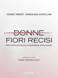 Donne fiori recisi. Dallo stalking, al bullying, al cyberbullying, al femminicidio