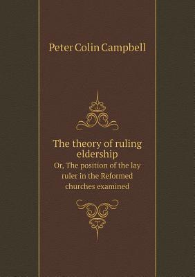 The Theory of Ruling Eldership Or, the Position of the Lay Ruler in the Reformed Churches Examined