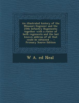 An Illustrated History of the Missouri Engineer and the 25th Infantry Regiments; Together with a Roster of Both Regiments and the Last Known Address O