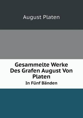 Gesammelte Werke Des Grafen August Von Platen in Funf Banden