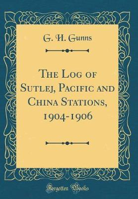 The Log of Sutlej, Pacific and China Stations, 1904-1906 (Classic Reprint)