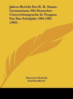 Jahres-Bericht Des K. K. Staats-Gymnasiums Mit Deutscher Unterrichtssprache in Troppau Fur Das Schuljahr 1904-1905 (1905)