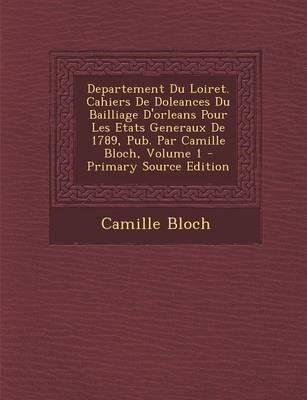 Departement Du Loiret. Cahiers de Doleances Du Bailliage D'Orleans Pour Les Etats Generaux de 1789, Pub. Par Camille Bloch, Volume 1