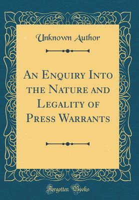 An Enquiry Into the Nature and Legality of Press Warrants (Classic Reprint)
